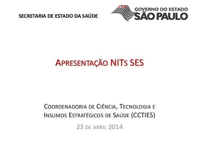 APRESENTA��O NITS SES COORDENADORIA DE CI�NCIA, TECNOLOGIA E INSUMOS ESTRAT�GICOS DE SA�DE (CCTIES) 23 DE ABRIL 2014 SECRE...