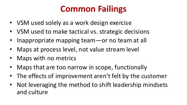 Common Failings  •VSM used solely as a work design exercise  •VSM used to make tactical vs. strategic decisions  •Inapprop...
