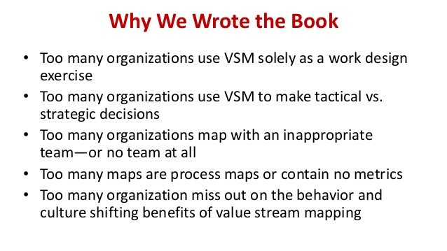 Why We Wrote the Book • Too many organizations use VSM solely as a work design exercise • Too many organizations use VSM t...