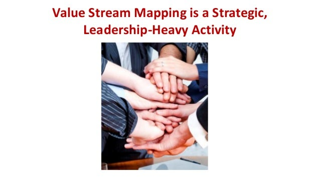 Value Stream Mapping is a Strategic, Leadership-Heavy Activity