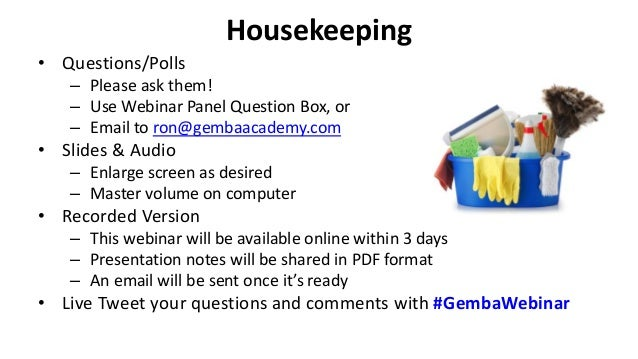 Housekeeping • Questions/Polls – Please ask them! – Use Webinar Panel Question Box, or – Email to ron@gembaacademy.com • S...