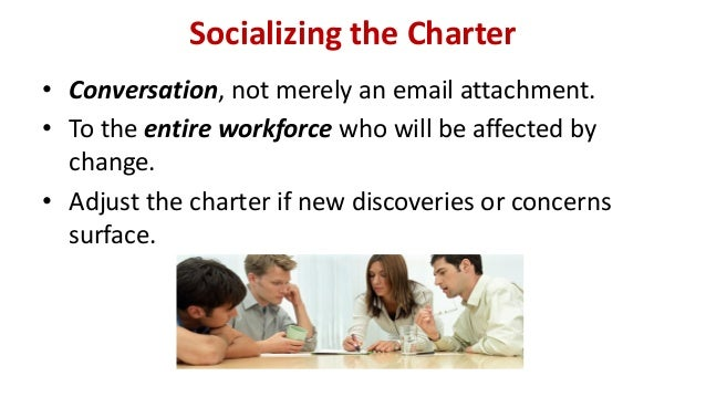 Socializing the Charter • Conversation, not merely an email attachment. • To the entire workforce who will be affected by ...