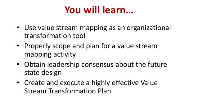 You will learn… • Use value stream mapping as an organizational transformation tool • Properly scope and plan for a value ...