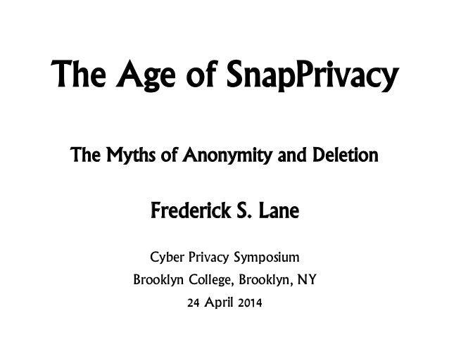 The Age of SnapPrivacy Frederick S. Lane Cyber Privacy Symposium Brooklyn College, Brooklyn, NY 24 April 2014 The Myths of...
