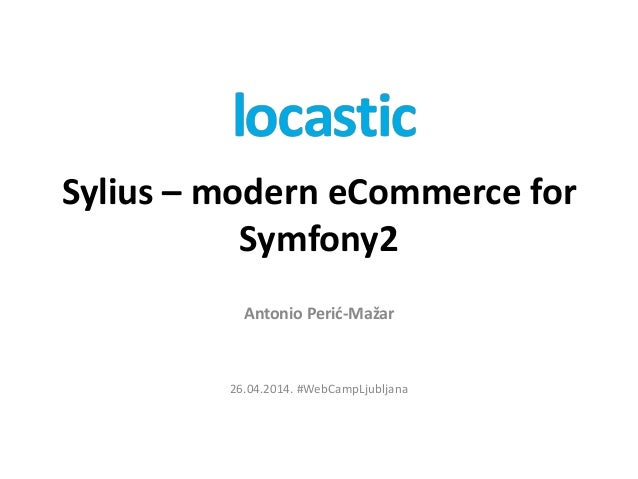 Sylius – modern eCommerce for Symfony2 Antonio Perić-Mažar 26.04.2014. #WebCampLjubljana