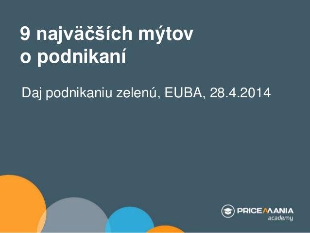 9 najväčších mýtov o podnikaní Daj podnikaniu zelenú, EUBA, 28.4.2014