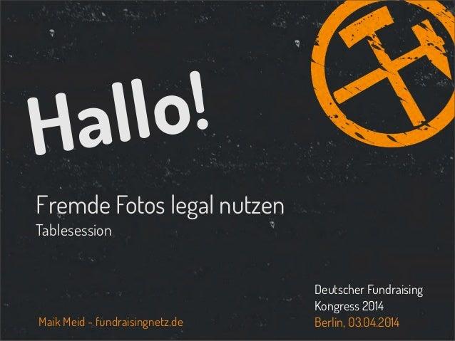Fremde Fotos legal nutzen Tablesession Hallo! Maik Meid - fundraisingnetz.de Deutscher Fundraising Kongress 2014 Berlin, 0...