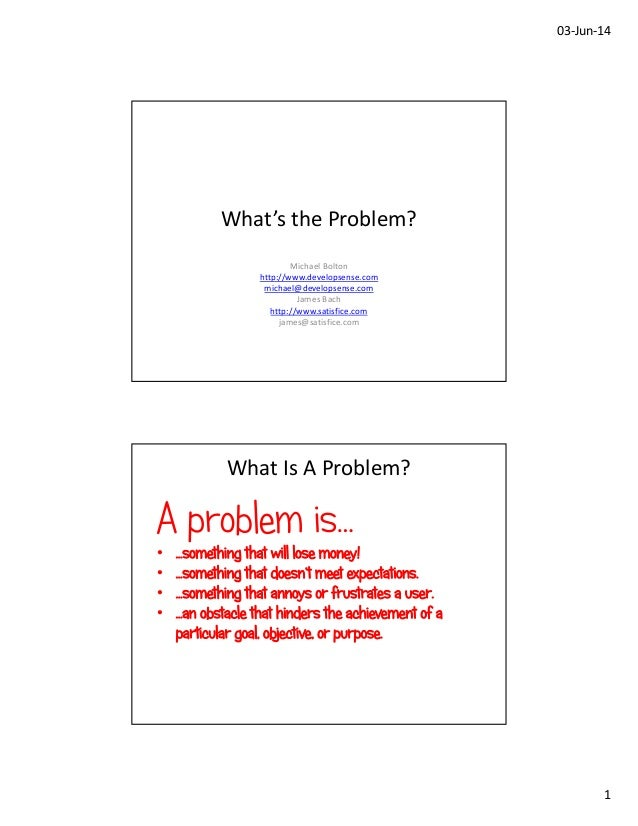 03‐Jun‐14 1 What's the Problem? Michael Bolton http://www.developsense.com michael@developsense.com James Bach http://www....