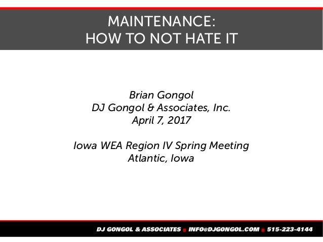 MAINTENANCE: HOW TO NOT HATE IT Brian Gongol DJ Gongol & Associates, Inc. April 7, 2017 Iowa WEA Region IV Spring Meeting ...