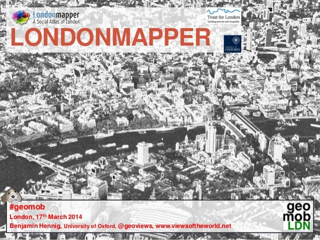 LONDONMAPPER #geomob London, 17th March 2014 Benjamin Hennig, University of Oxford, @geoviews, www.viewsoftheworld.net
