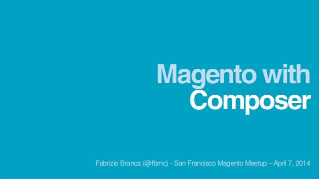 Composer Magento with Fabrizio Branca (@fbrnc) - San Francisco Magento Meetup – April 7, 2014