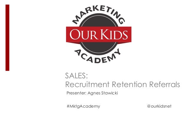 SALES: Recruitment Retention Referrals Presenter: Agnes Stawicki #MktgAcademy @ourkidsnet