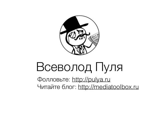 Всеволод Пуля Фолловьте: http://pulya.ru Читайте блог: http://mediatoolbox.ru