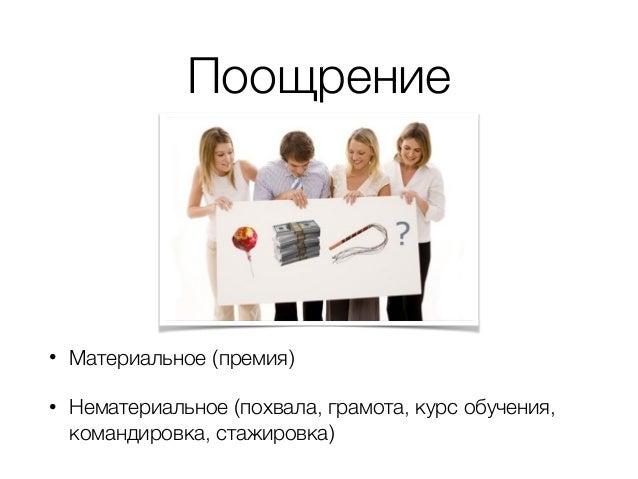 Поощрение • Материальное (премия) • Нематериальное (похвала, грамота, курс обучения, командировка, стажировка)