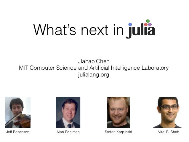 What's next in Jul_ Jiahao Chen MIT Computer Science and Artificial Intelligence Laboratory julialang.org Alan EdelmanJeff ...