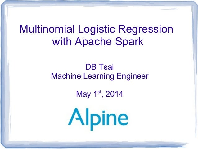 Multinomial Logistic Regression with Apache Spark DB Tsai Machine Learning Engineer May 1st , 2014