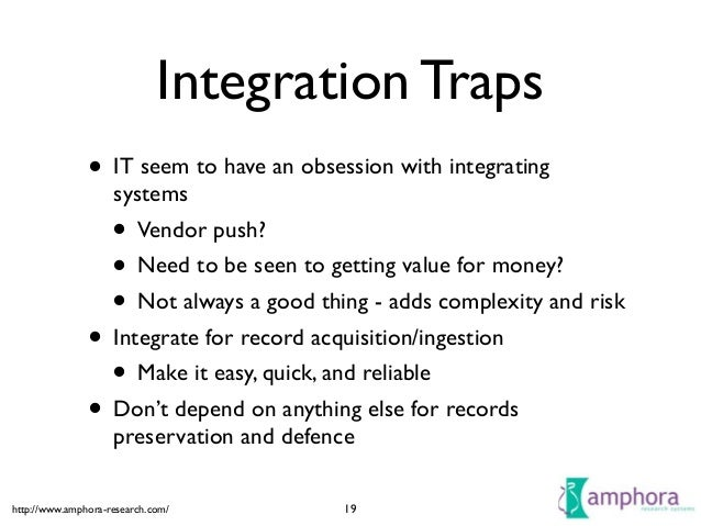 http://www.amphora-research.com/ Integration Traps • IT seem to have an obsession with integrating systems  • Vendor push...