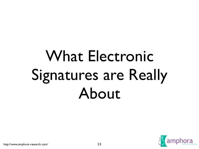 http://www.amphora-research.com/ What Electronic Signatures are Really About 23
