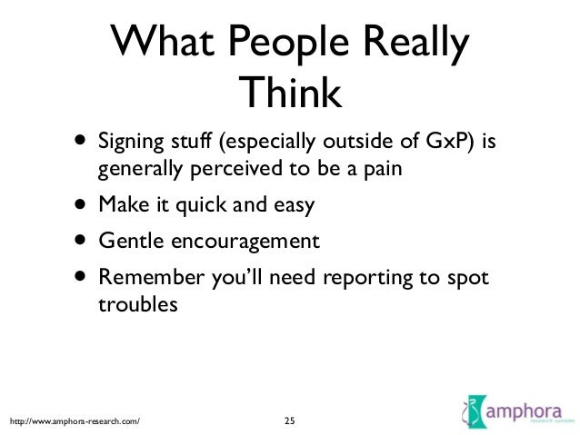 http://www.amphora-research.com/ What People Really Think • Signing stuff (especially outside of GxP) is generally perceiv...