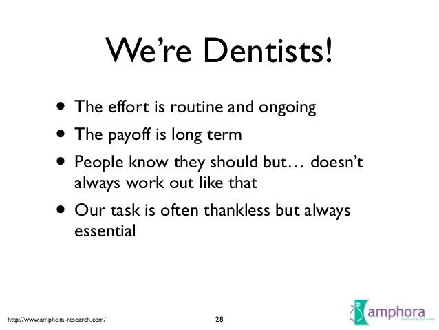http://www.amphora-research.com/ We're Dentists! • The effort is routine and ongoing  • The payoff is long term  • Peopl...