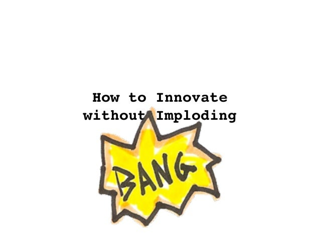 How to Innovate without Imploding