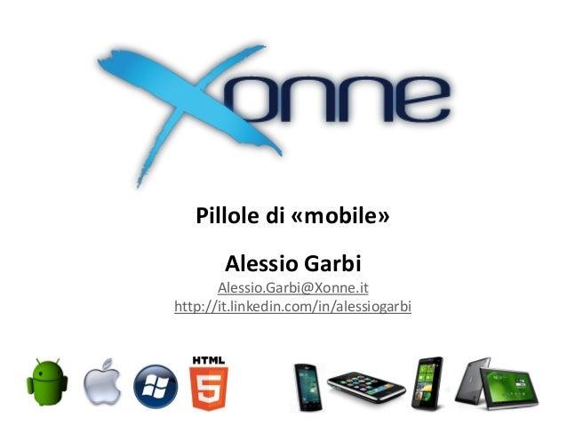 Pillole di «mobile» Alessio Garbi Alessio.Garbi@Xonne.it http://it.linkedin.com/in/alessiogarbi