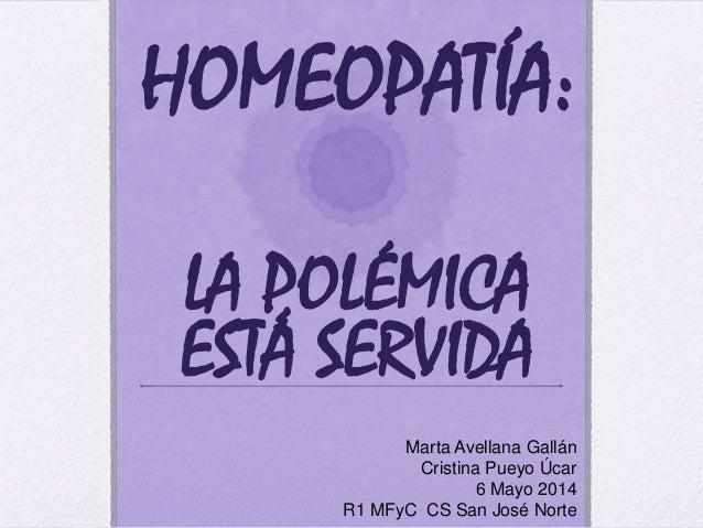 HOMEOPATÍA: LA POLÉMICA ESTÁ SERVIDA Marta Avellana Gallán Cristina Pueyo Úcar 6 Mayo 2014 R1 MFyC CS San José Norte