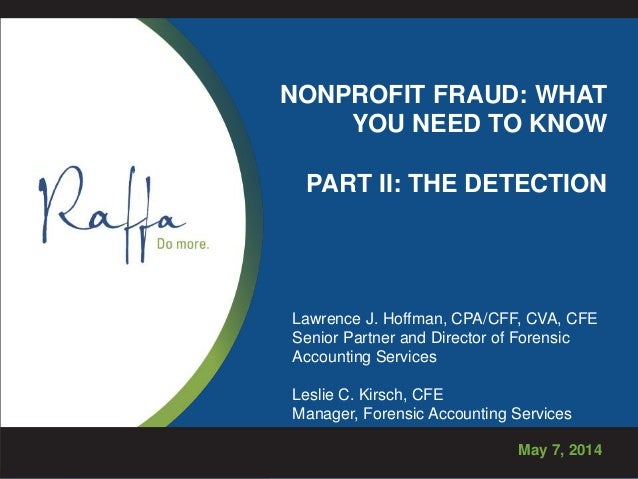 NONPROFIT FRAUD: WHAT YOU NEED TO KNOW PART II: THE DETECTION May 7, 2014 Lawrence J. Hoffman, CPA/CFF, CVA, CFE Senior Pa...