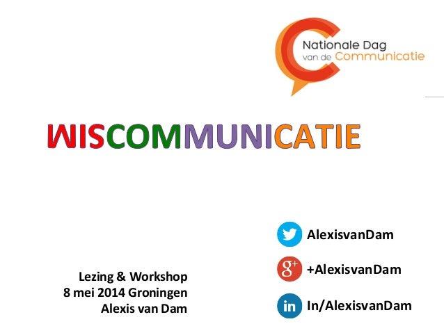 Lezing  &  Workshop   8  mei  2014  Groningen   Alexis  van  Dam   AlexisvanDam   +AlexisvanDam  ...