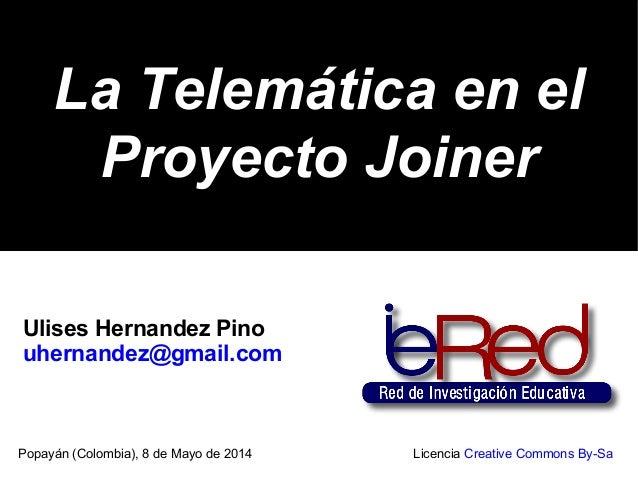 La Telemática en elLa Telemática en el Proyecto JoinerProyecto Joiner Popayán (Colombia), 8 de Mayo de 2014 Licencia Creat...