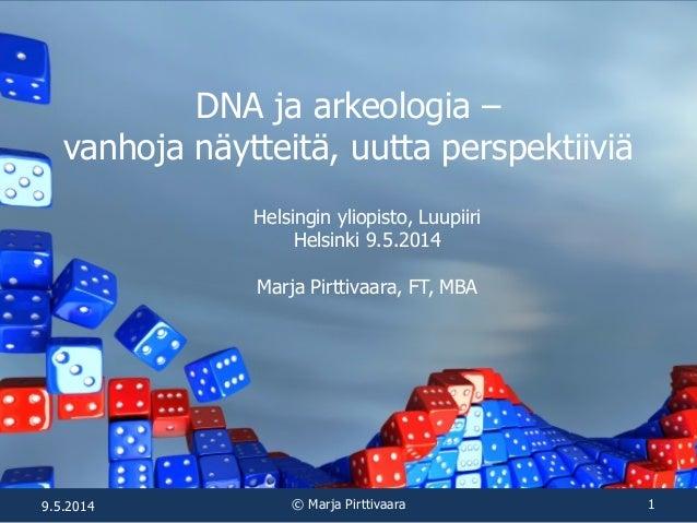 DNA ja arkeologia – vanhoja näytteitä, uutta perspektiiviä Helsingin yliopisto, Luupiiri Helsinki 9.5.2014 Marja Pirttivaa...