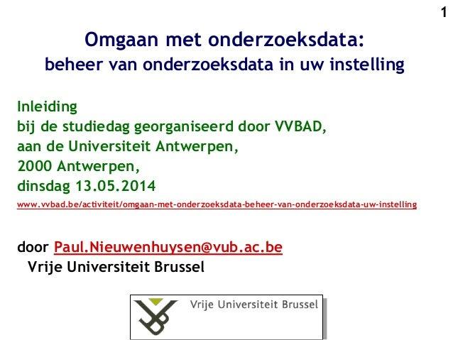 1 Omgaan met onderzoeksdata: beheer van onderzoeksdata in uw instelling Inleiding bij de studiedag georganiseerd door VVBA...