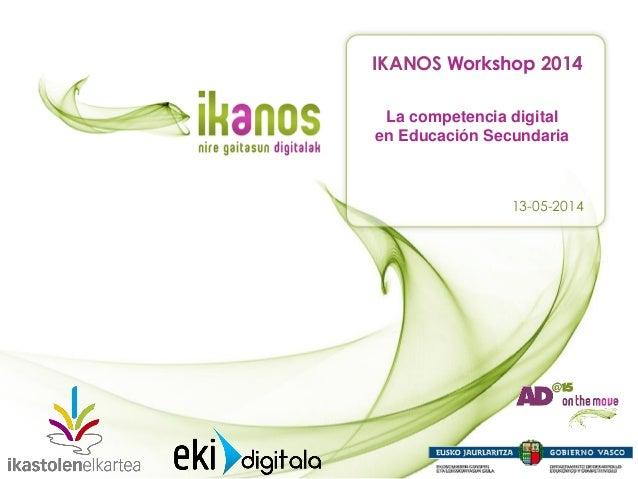 La competencia digital en Educación Secundaria IKANOS Workshop 2014 13-05-2014