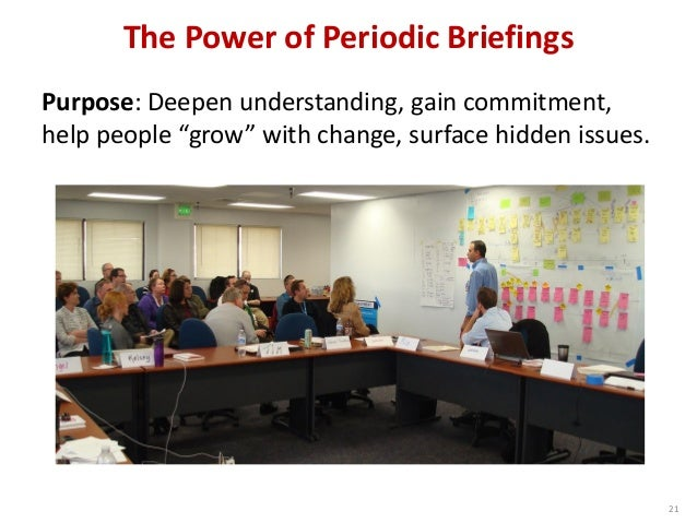 "The Power of Periodic Briefings 21 Purpose: Deepen understanding, gain commitment, help people ""grow"" with change, surface..."