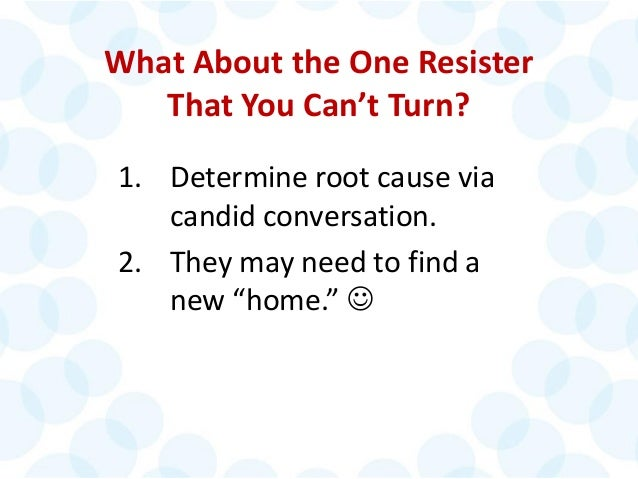 © 2014 The Karen Martin Group, Inc. 26 What About the One Resister That You Can't Turn? 1. Determine root cause via candid...
