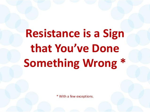 © 2014 The Karen Martin Group, Inc. 8 Resistance is a Sign that You've Done Something Wrong * * With a few exceptions.