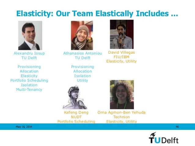 Elasticity: Our Team Elastically Includes ... May 16, 2014 46 Alexandru Iosup TU Delft Provisioning Allocation Elasticity ...