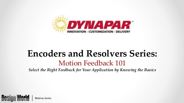 Encoders and Resolvers Series: Motion Feedback 101 Select the Right Feedback for Your Application by Knowing the Basics