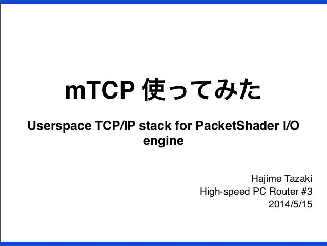 mTCP 使ってみた Userspace TCP/IP stack for PacketShader I/O engine Hajime Tazaki High-speed PC Router #3 2014/5/15