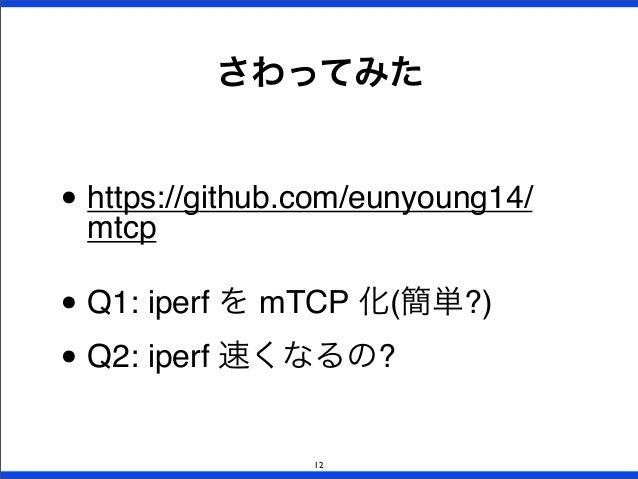 • https://github.com/eunyoung14/ mtcp • Q1: iperf を mTCP 化(簡単?) • Q2: iperf 速くなるの? さわってみた 12