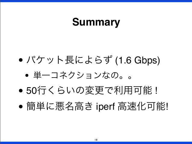 Summary 18 • パケット長によらず (1.6 Gbps) • 単一コネクションなの。。 • 50行くらいの変更で利用可能 ! • 簡単に悪名高き iperf 高速化可能!