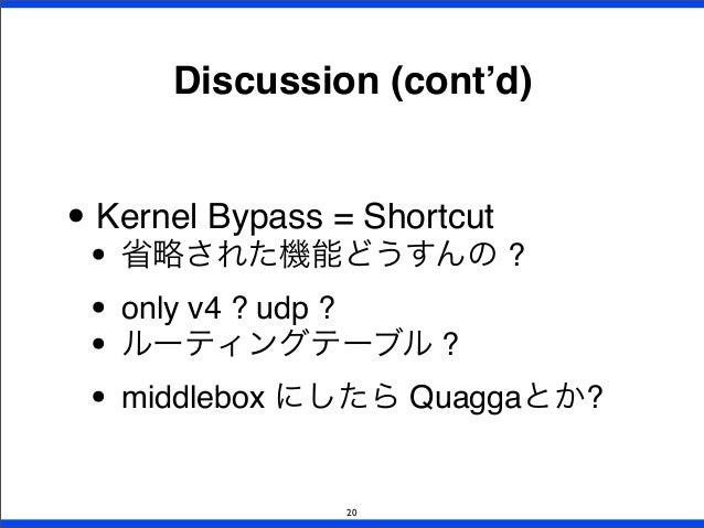 • Kernel Bypass = Shortcut • 省略された機能どうすんの ? • only v4 ? udp ? • ルーティングテーブル ? • middlebox にしたら Quaggaとか? Discussion (cont'd...