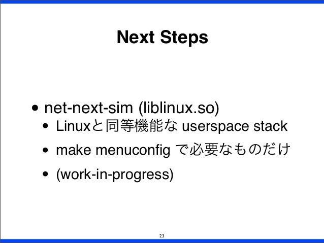 Next Steps • net-next-sim (liblinux.so) • Linuxと同等機能な userspace stack • make menuconfig で必要なものだけ • (work-in-progress) 23