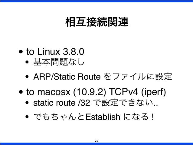 • to Linux 3.8.0 • 基本問題なし • ARP/Static Route をファイルに設定 • to macosx (10.9.2) TCPv4 (iperf) • static route /32 で設定できない.. • でも...
