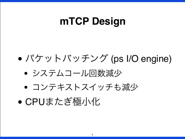 • パケットバッチング (ps I/O engine) • システムコール回数減少 • コンテキストスイッチも減少 • CPUまたぎ極小化 mTCP Design 7