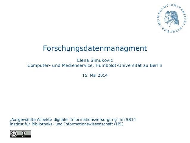 """Forschungsdatenmanagment Elena Simukovic Computer- und Medienservice, Humboldt-Universität zu Berlin 15. Mai 2014 """"Ausgewä..."""