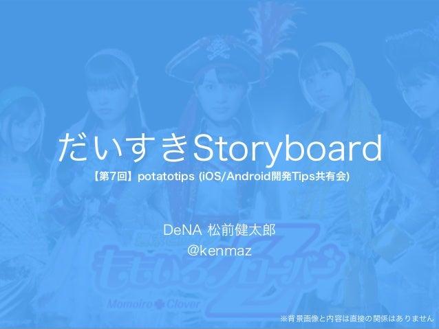 だいすきStoryboard 【第7回】potatotips (iOS/Android開発Tips共有会) DeNA 松前健太郎 @kenmaz ※背景画像と内容は直接の関係はありません