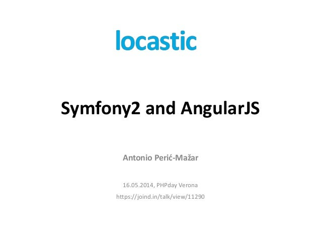 Symfony2 and AngularJS Antonio Perić-Mažar 16.05.2014, PHPday Verona https://joind.in/talk/view/11290