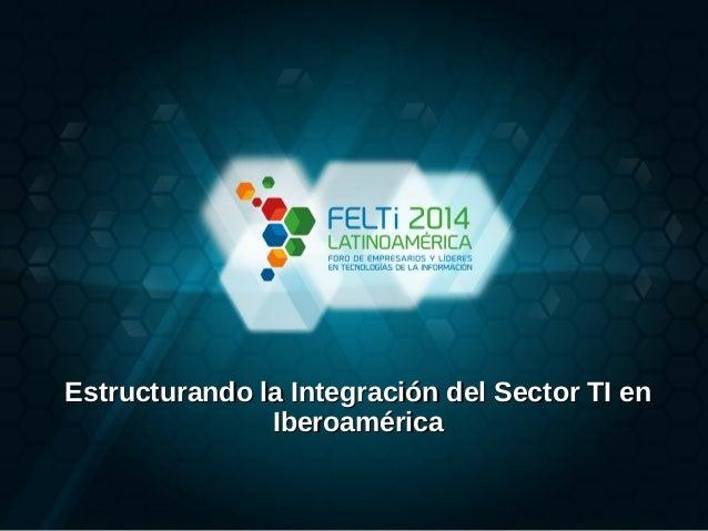 Estructurando la Integración del Sector TI enEstructurando la Integración del Sector TI en IberoaméricaIberoamérica