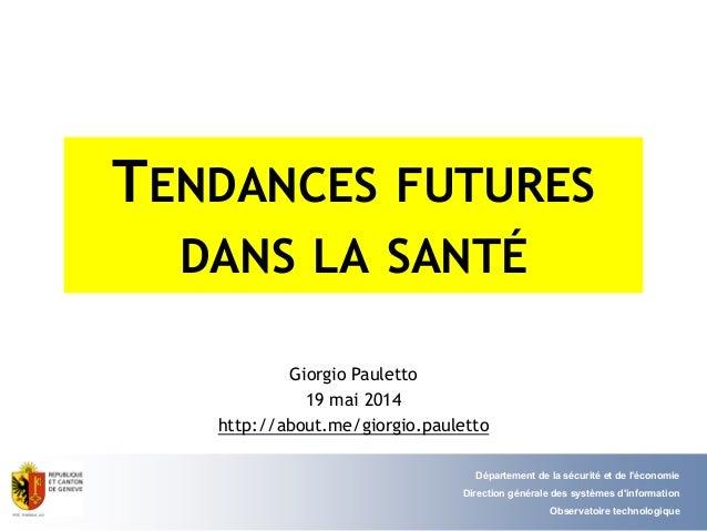 TENDANCES FUTURES DANS LA SANTÉ Giorgio Pauletto 19 mai 2014 http://about.me/giorgio.pauletto Département de la sécurité e...